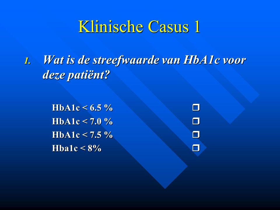 Klinische Casus 1 1. Wat is de streefwaarde van HbA1c voor deze patiënt? HbA1c < 6.5 %  HbA1c < 7.0 %  HbA1c < 7.5 %  Hba1c < 8% 