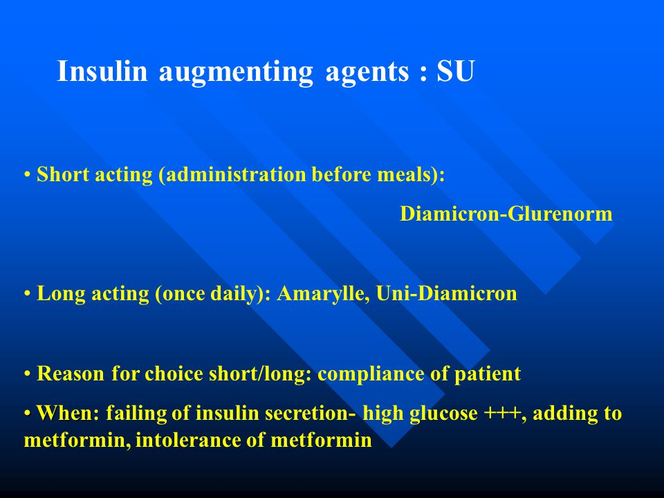 Insulin augmenting agents : SU Short acting (administration before meals): Diamicron-Glurenorm Long acting (once daily): Amarylle, Uni-Diamicron Reason for choice short/long: compliance of patient When When: failing of insulin secretion- high glucose +++, adding to metformin, intolerance of metformin