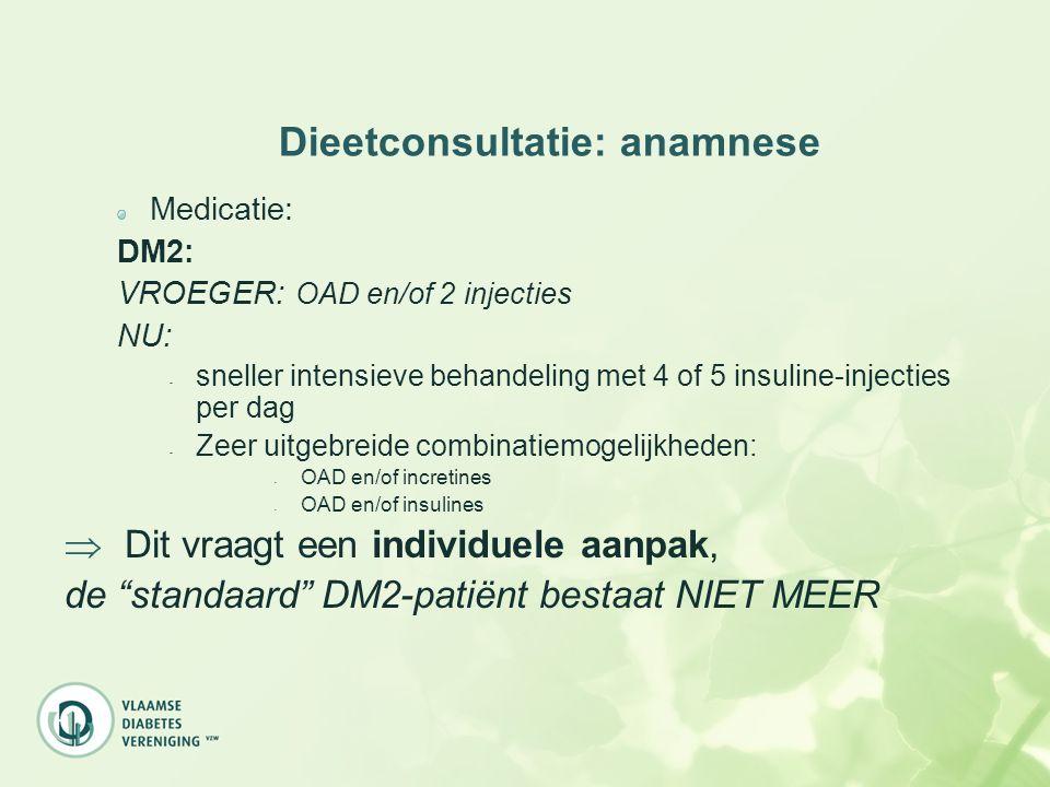 Dieetconsultatie: anamnese Medicatie: DM2: VROEGER: OAD en/of 2 injecties NU: - sneller intensieve behandeling met 4 of 5 insuline-injecties per dag -