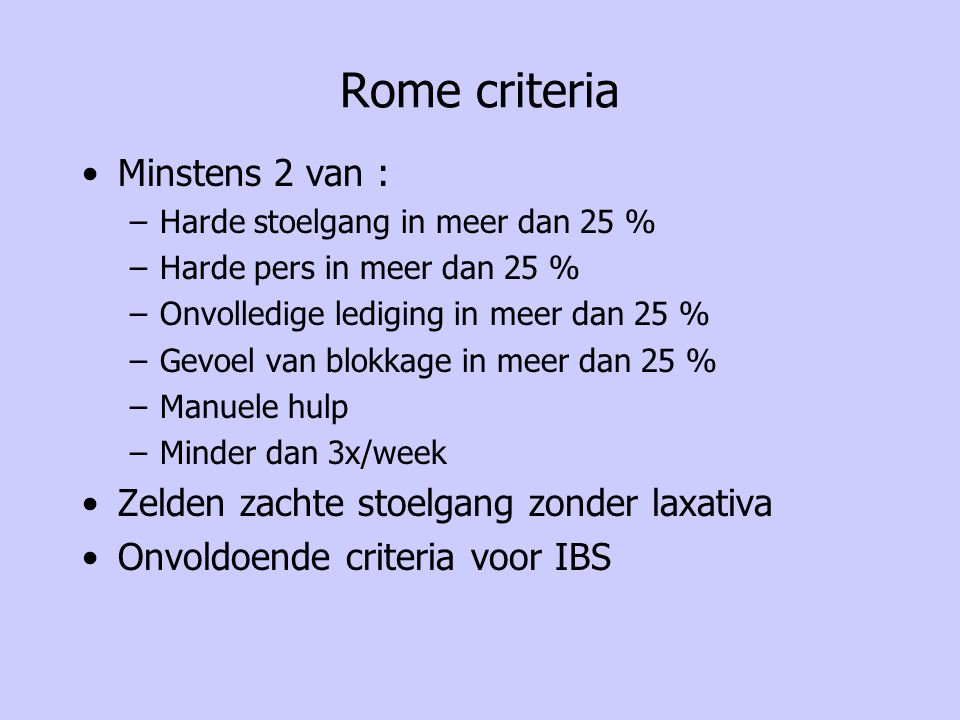 Rome criteria Minstens 2 van : –Harde stoelgang in meer dan 25 % –Harde pers in meer dan 25 % –Onvolledige lediging in meer dan 25 % –Gevoel van blokk