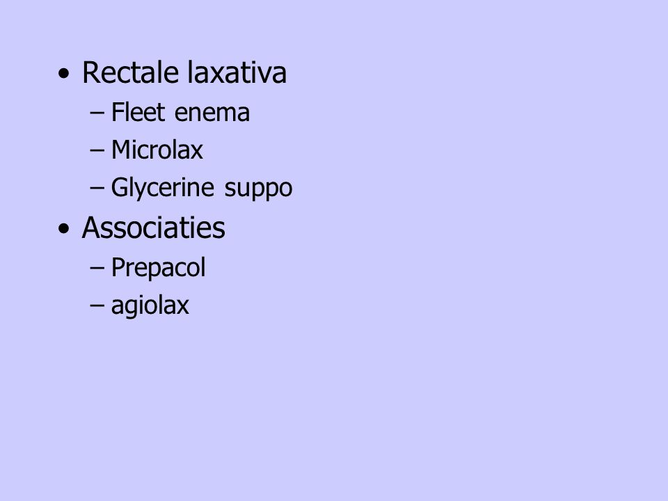 Rectale laxativa –Fleet enema –Microlax –Glycerine suppo Associaties –Prepacol –agiolax