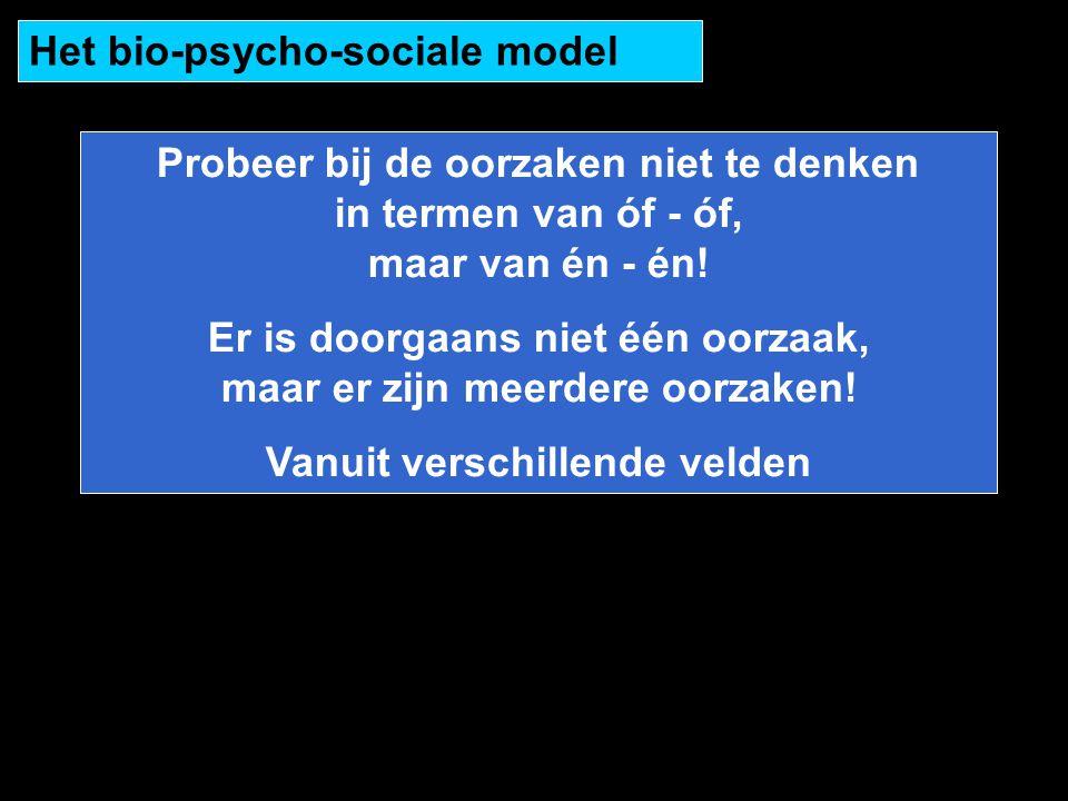 Het bio-psycho-sociale model Probeer bij de oorzaken niet te denken in termen van óf - óf, maar van én - én! Er is doorgaans niet één oorzaak, maar er