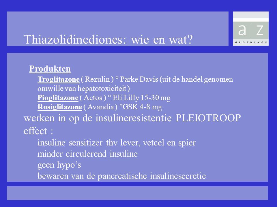 Thiazolidinediones: wie en wat? Produkten Troglitazone ( Rezulin ) ° Parke Davis (uit de handel genomen omwille van hepatotoxiciteit ) Pioglitazone (