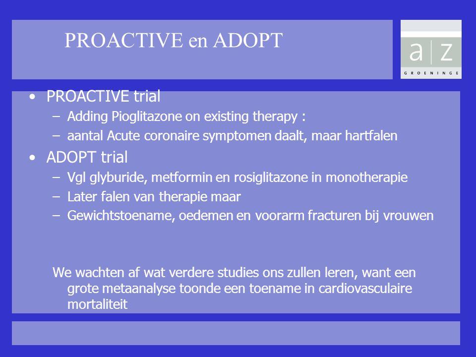 PROACTIVE en ADOPT PROACTIVE trial –Adding Pioglitazone on existing therapy : –aantal Acute coronaire symptomen daalt, maar hartfalen ADOPT trial –Vgl