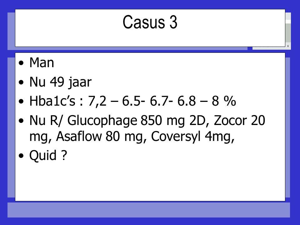 Casus 3 Man Nu 49 jaar Hba1c's : 7,2 – 6.5- 6.7- 6.8 – 8 % Nu R/ Glucophage 850 mg 2D, Zocor 20 mg, Asaflow 80 mg, Coversyl 4mg, Quid ?