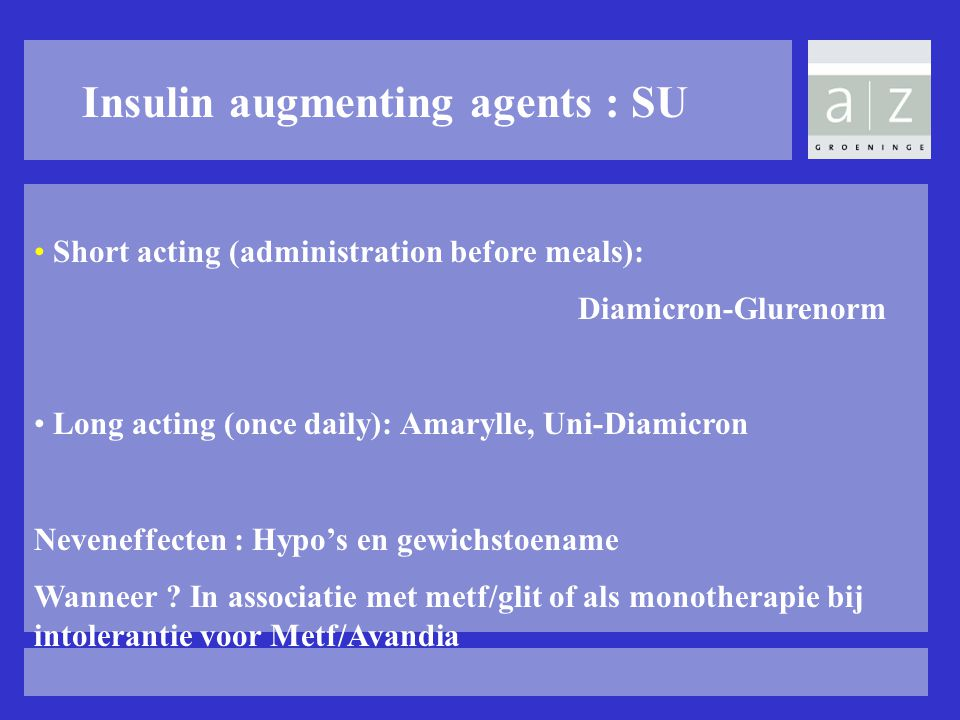 Insulin augmenting agents : SU Short acting (administration before meals): Diamicron-Glurenorm Long acting (once daily): Amarylle, Uni-Diamicron Neven