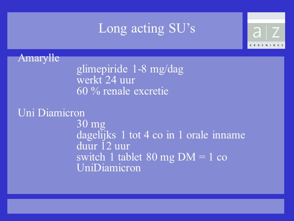 Long acting SU's Amarylle glimepiride 1-8 mg/dag werkt 24 uur 60 % renale excretie Uni Diamicron 30 mg dagelijks 1 tot 4 co in 1 orale inname duur 12 uur switch 1 tablet 80 mg DM = 1 co UniDiamicron