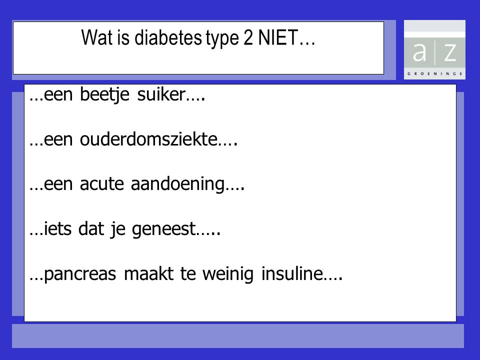 Wat is diabetes type 2 NIET… …een beetje suiker…. …een ouderdomsziekte…. …een acute aandoening…. …iets dat je geneest….. …pancreas maakt te weinig ins