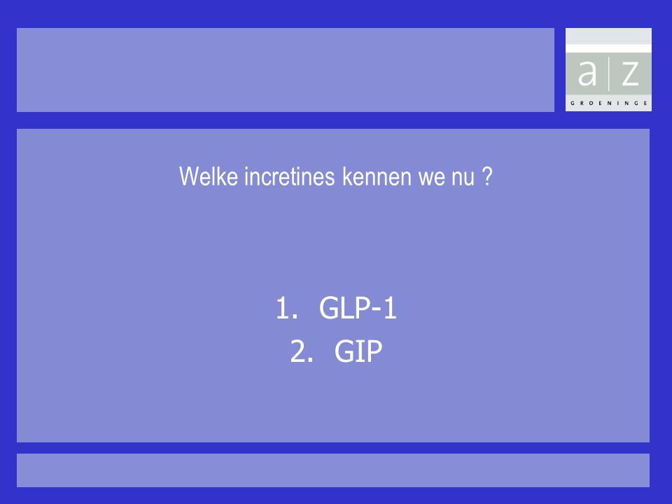 Welke incretines kennen we nu ? 1.GLP-1 2.GIP