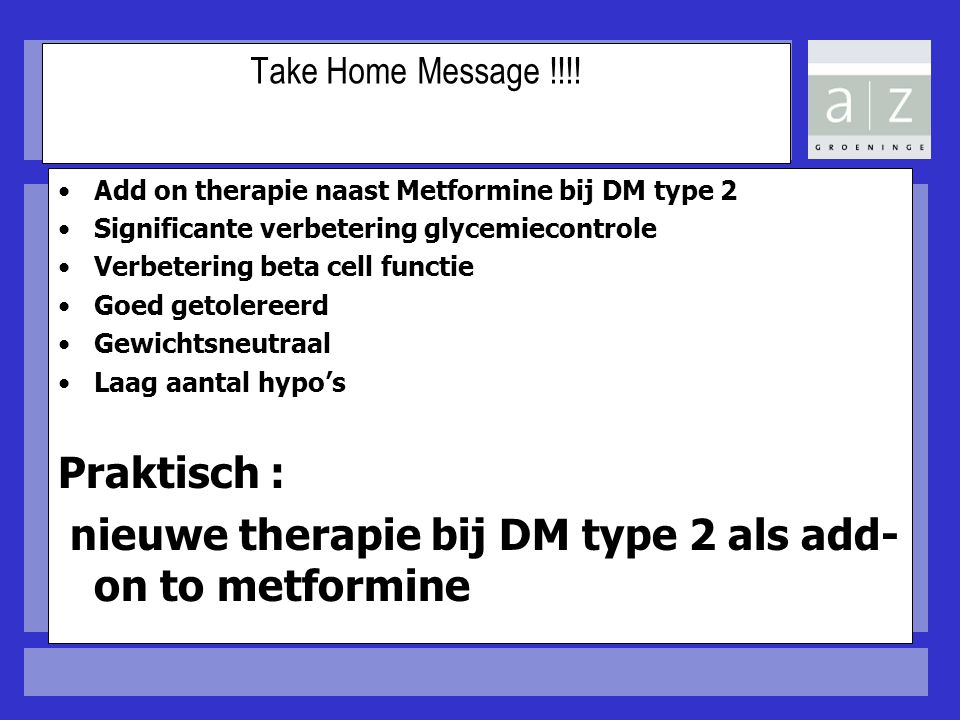 Take Home Message !!!! Add on therapie naast Metformine bij DM type 2 Significante verbetering glycemiecontrole Verbetering beta cell functie Goed get