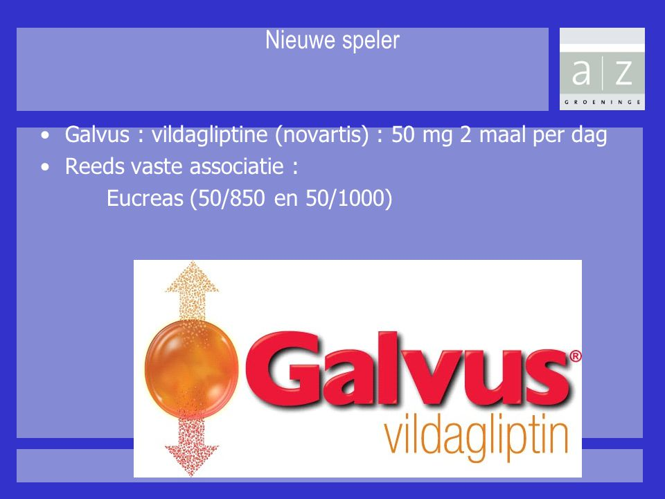Nieuwe speler Galvus : vildagliptine (novartis) : 50 mg 2 maal per dag Reeds vaste associatie : Eucreas (50/850 en 50/1000)