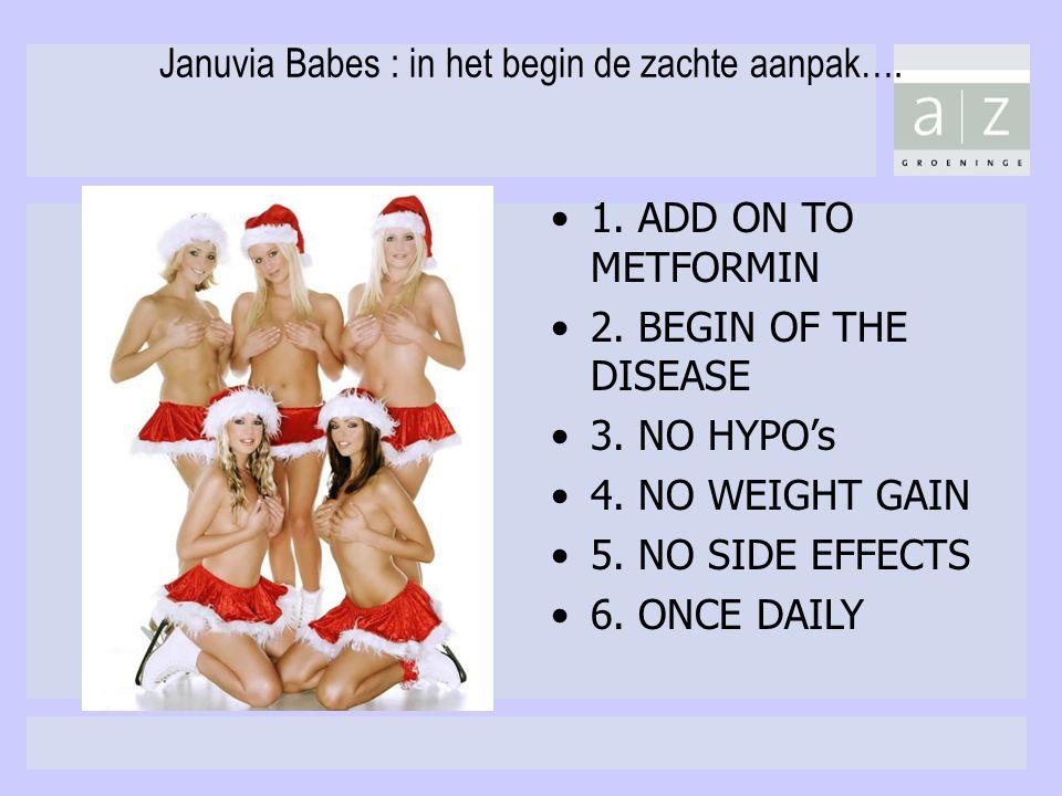 Januvia Babes : in het begin de zachte aanpak…. 1. ADD ON TO METFORMIN 2. BEGIN OF THE DISEASE 3. NO HYPO's 4. NO WEIGHT GAIN 5. NO SIDE EFFECTS 6. ON