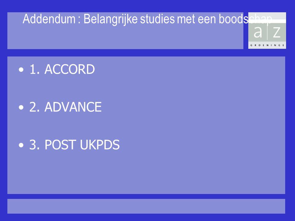 Addendum : Belangrijke studies met een boodschap 1. ACCORD 2. ADVANCE 3. POST UKPDS