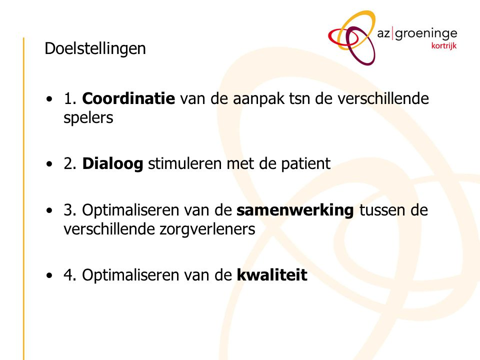 Doelstellingen 1. Coordinatie van de aanpak tsn de verschillende spelers 2. Dialoog stimuleren met de patient 3. Optimaliseren van de samenwerking tus