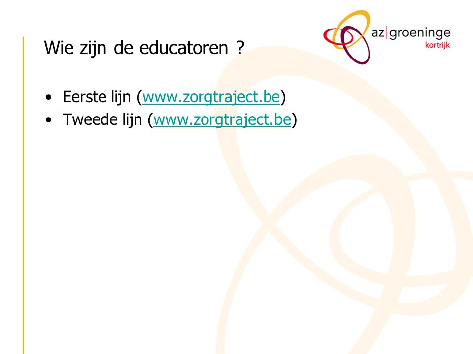 Wie zijn de educatoren ? Eerste lijn (www.zorgtraject.be)www.zorgtraject.be Tweede lijn (www.zorgtraject.be)www.zorgtraject.be