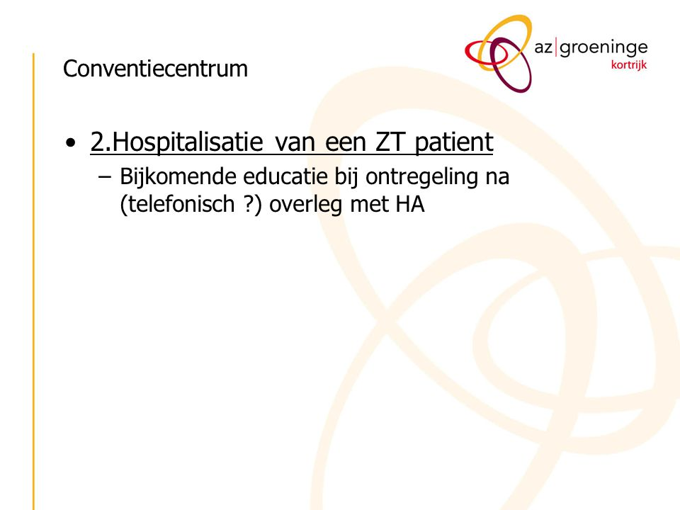 Conventiecentrum 2.Hospitalisatie van een ZT patient –Bijkomende educatie bij ontregeling na (telefonisch ?) overleg met HA