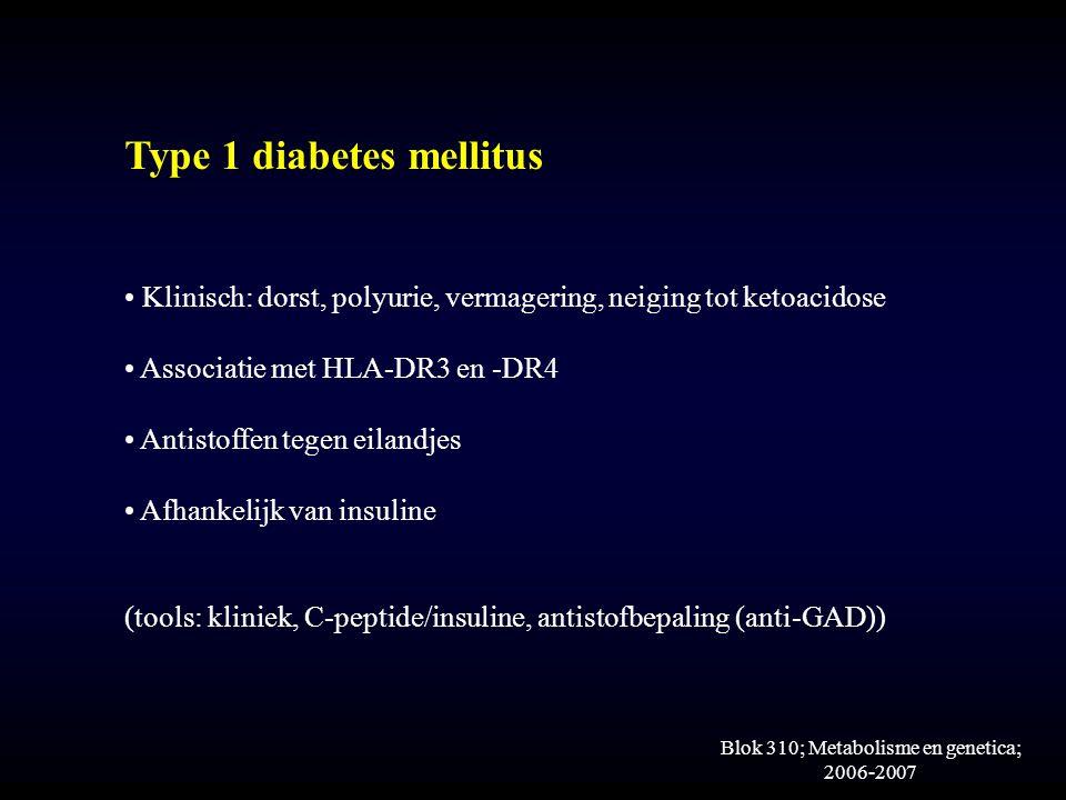 Blok 310; Metabolisme en genetica; 2006-2007 Type 1 diabetes mellitus Klinisch: dorst, polyurie, vermagering, neiging tot ketoacidose Associatie met HLA-DR3 en -DR4 Antistoffen tegen eilandjes Afhankelijk van insuline (tools: kliniek, C-peptide/insuline, antistofbepaling (anti-GAD))