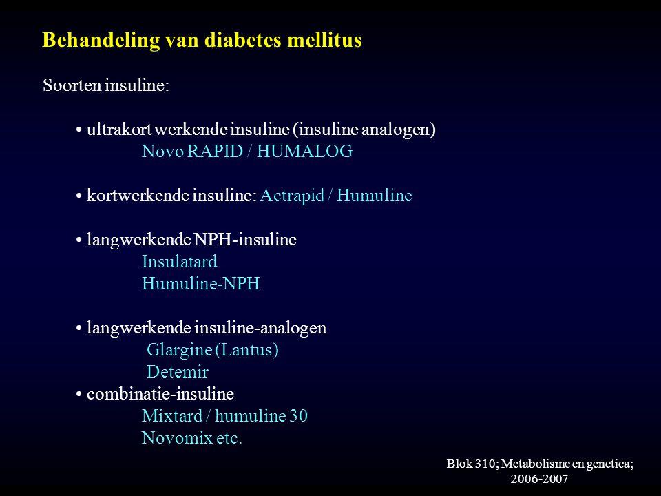 Blok 310; Metabolisme en genetica; 2006-2007 Behandeling van diabetes mellitus Soorten insuline: ultrakort werkende insuline (insuline analogen) Novo RAPID / HUMALOG kortwerkende insuline: Actrapid / Humuline langwerkende NPH-insuline Insulatard Humuline-NPH langwerkende insuline-analogen Glargine (Lantus) Detemir combinatie-insuline Mixtard / humuline 30 Novomix etc.