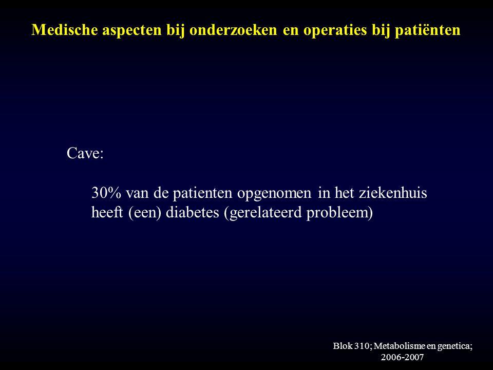 Blok 310; Metabolisme en genetica; 2006-2007 Medische aspecten bij onderzoeken en operaties bij patiënten Cave: 30% van de patienten opgenomen in het ziekenhuis heeft (een) diabetes (gerelateerd probleem)