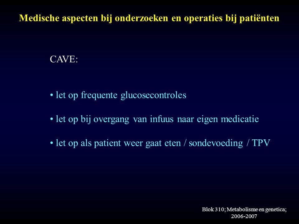 Blok 310; Metabolisme en genetica; 2006-2007 Medische aspecten bij onderzoeken en operaties bij patiënten CAVE: let op frequente glucosecontroles let op bij overgang van infuus naar eigen medicatie let op als patient weer gaat eten / sondevoeding / TPV