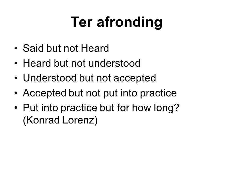 Ter afronding Said but not Heard Heard but not understood Understood but not accepted Accepted but not put into practice Put into practice but for how