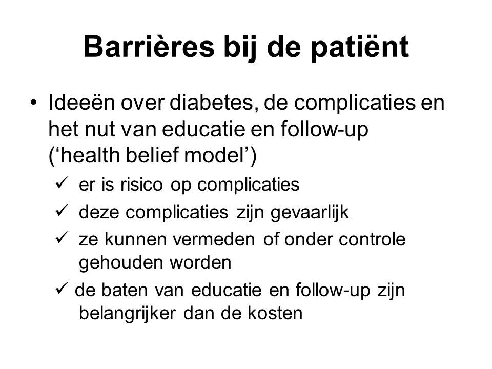 Barrières bij de patiënt Ideeën over diabetes, de complicaties en het nut van educatie en follow-up ('health belief model') er is risico op complicati