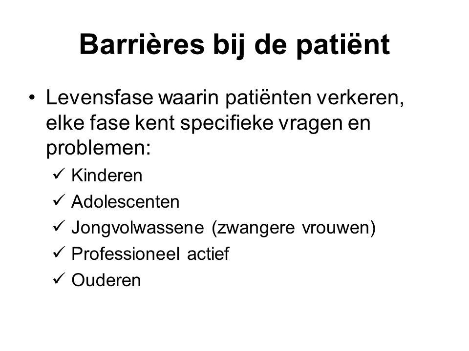 Barrières bij de patiënt Levensfase waarin patiënten verkeren, elke fase kent specifieke vragen en problemen: Kinderen Adolescenten Jongvolwassene (zwangere vrouwen) Professioneel actief Ouderen