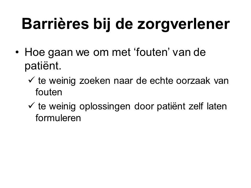 Barrières bij de zorgverlener Hoe gaan we om met 'fouten' van de patiënt. te weinig zoeken naar de echte oorzaak van fouten te weinig oplossingen door