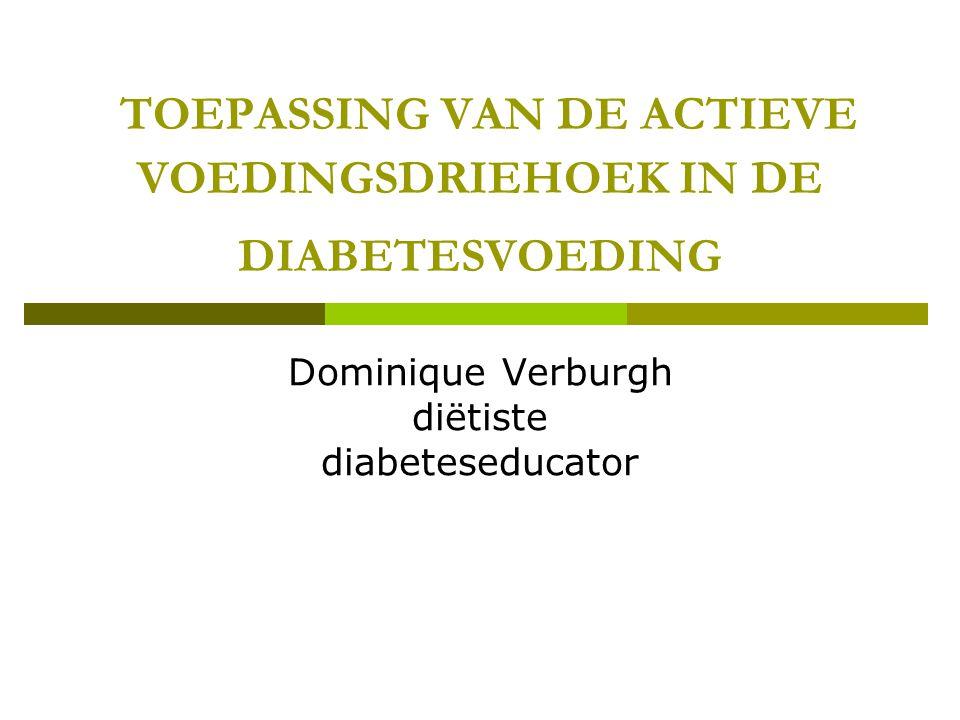 TOEPASSING VAN DE ACTIEVE VOEDINGSDRIEHOEK IN DE DIABETESVOEDING Dominique Verburgh diëtiste diabeteseducator