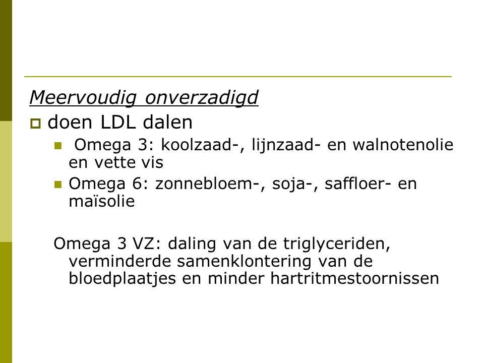 Meervoudig onverzadigd  doen LDL dalen Omega 3: koolzaad-, lijnzaad- en walnotenolie en vette vis Omega 6: zonnebloem-, soja-, saffloer- en maïsolie