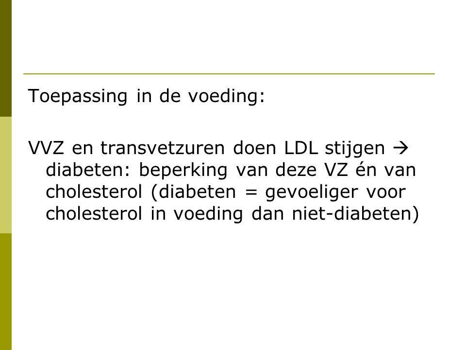 Toepassing in de voeding: VVZ en transvetzuren doen LDL stijgen  diabeten: beperking van deze VZ én van cholesterol (diabeten = gevoeliger voor chole