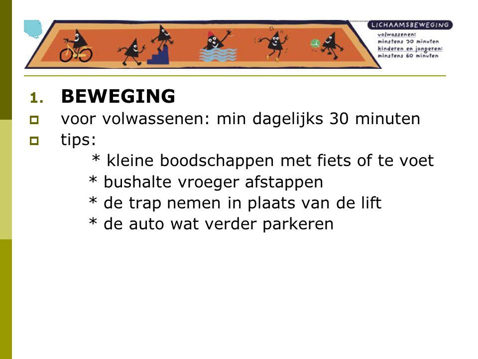 1. BEWEGING  voor volwassenen: min dagelijks 30 minuten  tips: * kleine boodschappen met fiets of te voet * bushalte vroeger afstappen * de trap nem