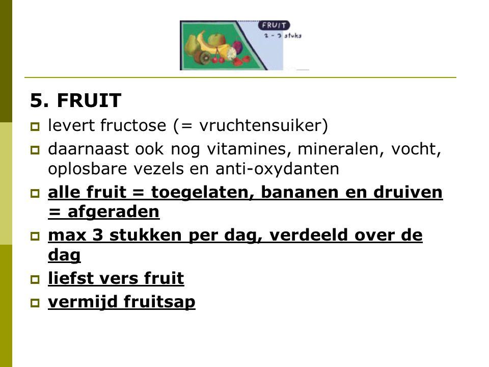 5. FRUIT  levert fructose (= vruchtensuiker)  daarnaast ook nog vitamines, mineralen, vocht, oplosbare vezels en anti-oxydanten  alle fruit = toege