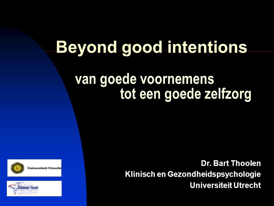 van goede voornemens tot een goede zelfzorg Dr. Bart Thoolen Klinisch en Gezondheidspsychologie Universiteit Utrecht Beyond good intentions