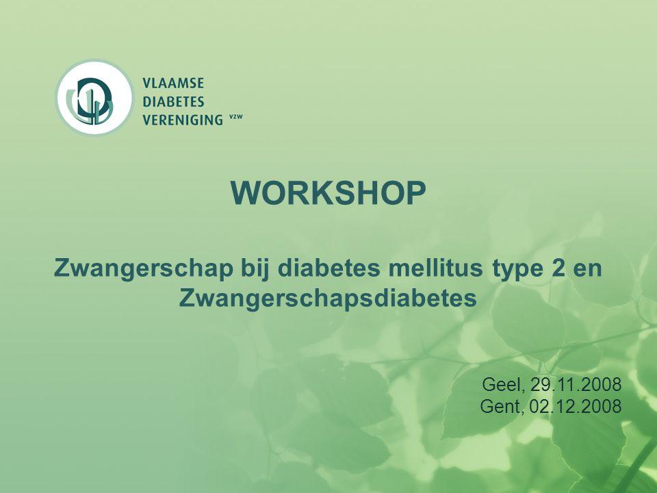WORKSHOP Zwangerschap bij diabetes mellitus type 2 en Zwangerschapsdiabetes Geel, 29.11.2008 Gent, 02.12.2008