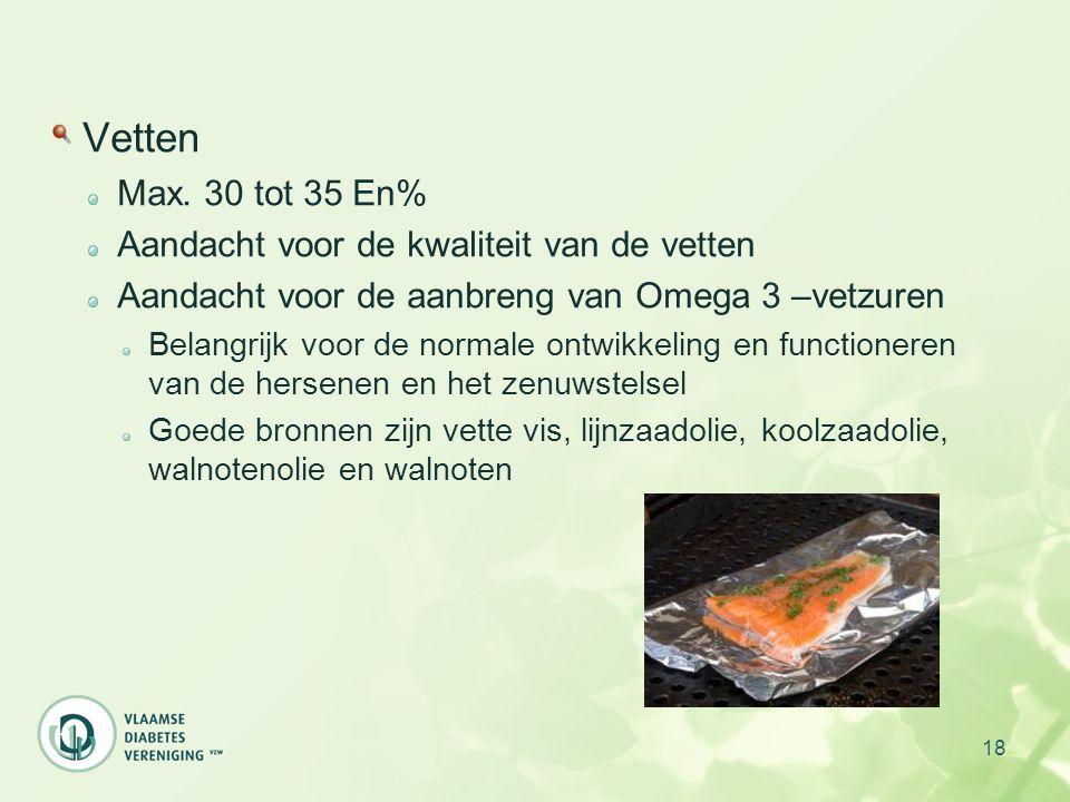 18 Vetten Max. 30 tot 35 En% Aandacht voor de kwaliteit van de vetten Aandacht voor de aanbreng van Omega 3 –vetzuren Belangrijk voor de normale ontwi