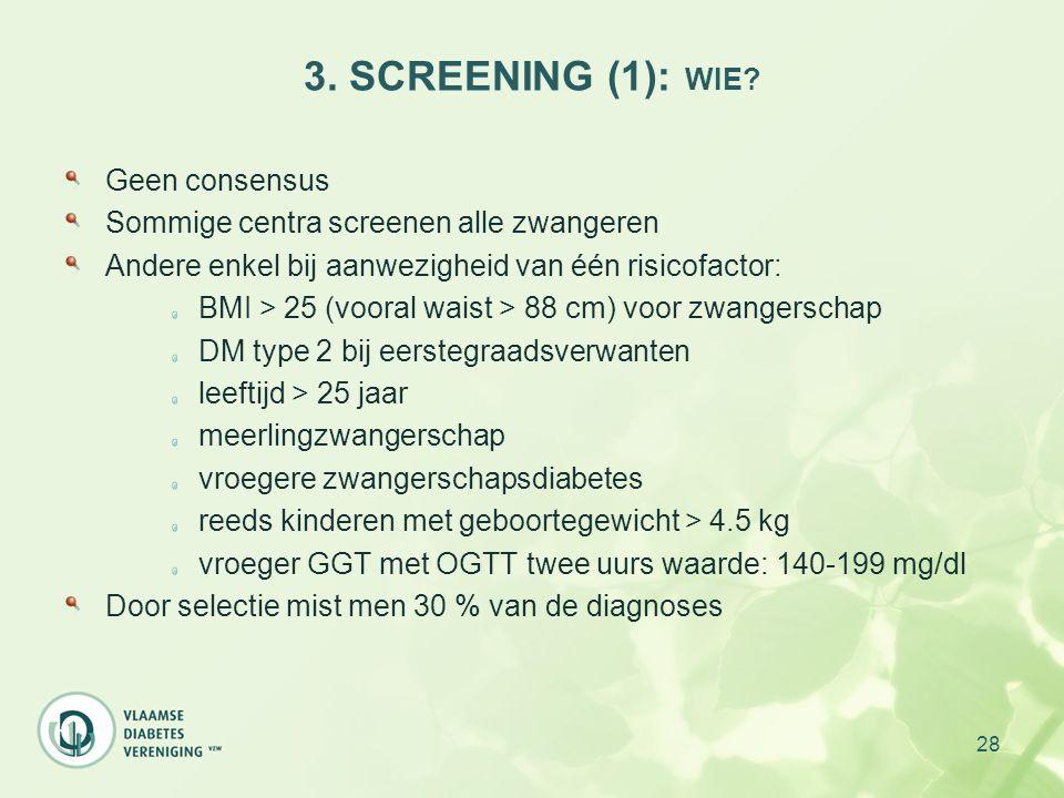 28 3. SCREENING (1): WIE? Geen consensus Sommige centra screenen alle zwangeren Andere enkel bij aanwezigheid van één risicofactor: BMI > 25 (vooral w