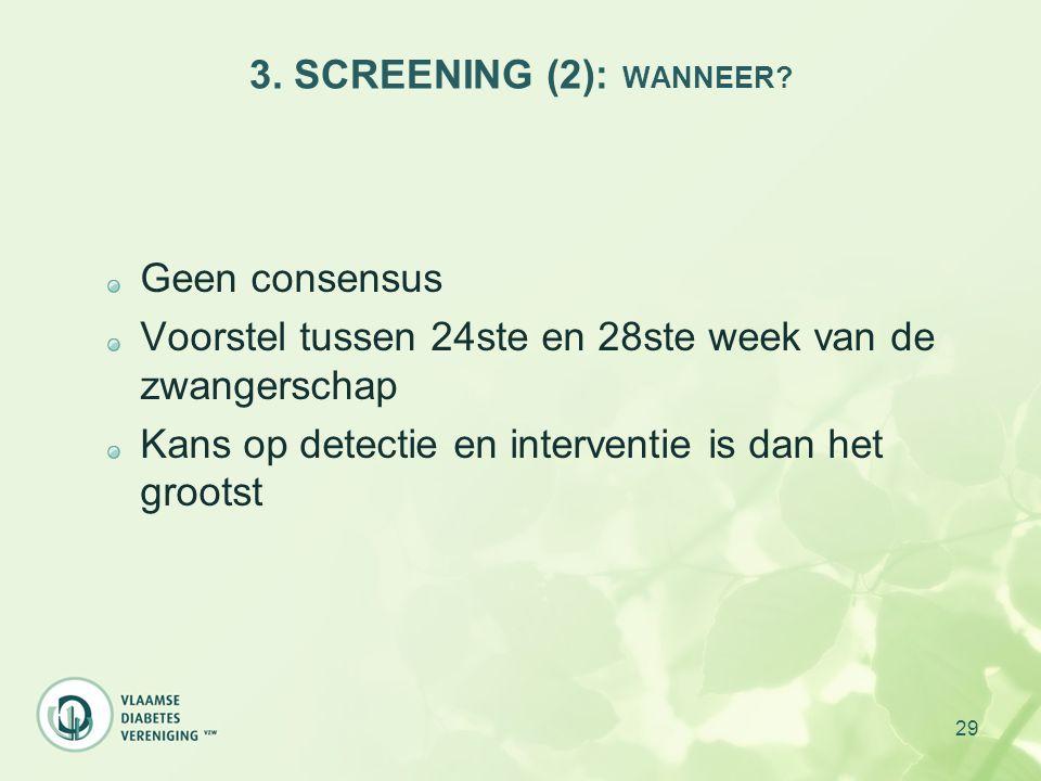 29 3. SCREENING (2): WANNEER? Geen consensus Voorstel tussen 24ste en 28ste week van de zwangerschap Kans op detectie en interventie is dan het groots
