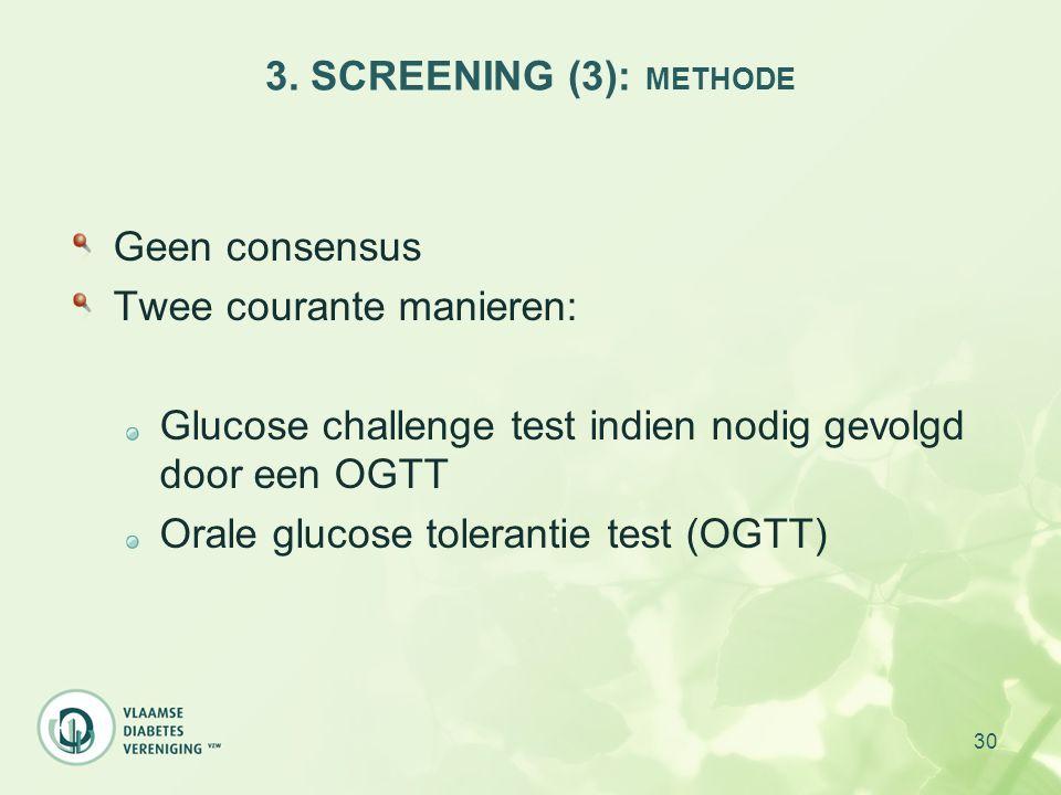 30 3. SCREENING (3): METHODE Geen consensus Twee courante manieren: Glucose challenge test indien nodig gevolgd door een OGTT Orale glucose tolerantie