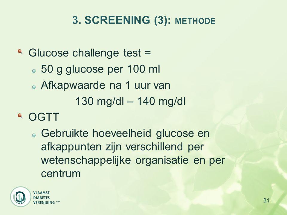 31 3. SCREENING (3): METHODE Glucose challenge test = 50 g glucose per 100 ml Afkapwaarde na 1 uur van 130 mg/dl – 140 mg/dl OGTT Gebruikte hoeveelhei