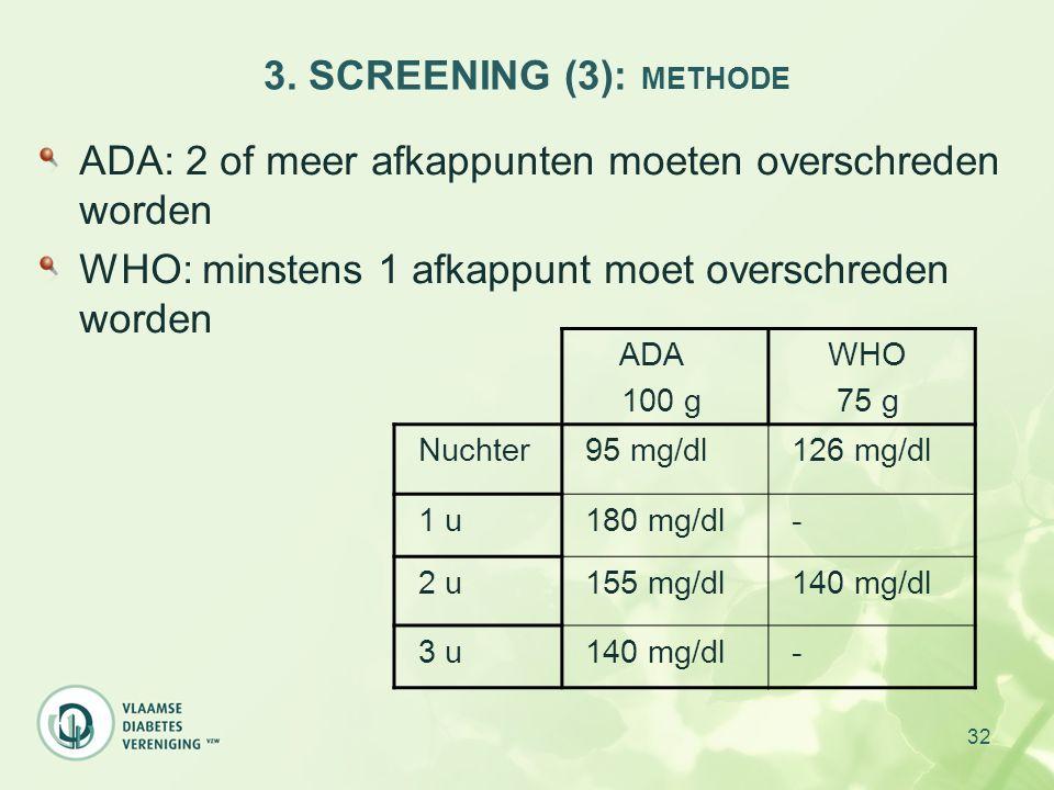 32 3. SCREENING (3): METHODE ADA: 2 of meer afkappunten moeten overschreden worden WHO: minstens 1 afkappunt moet overschreden worden ADA 100 g WHO 75