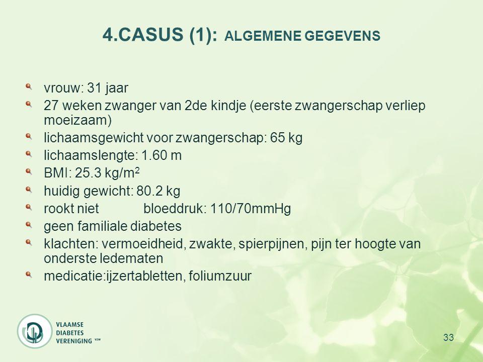 33 4.CASUS (1): ALGEMENE GEGEVENS vrouw: 31 jaar 27 weken zwanger van 2de kindje (eerste zwangerschap verliep moeizaam) lichaamsgewicht voor zwangersc