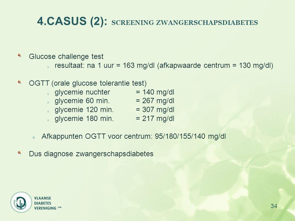 34 4.CASUS (2): SCREENING ZWANGERSCHAPSDIABETES Glucose challenge test resultaat: na 1 uur = 163 mg/dl (afkapwaarde centrum = 130 mg/dl) OGTT (orale g