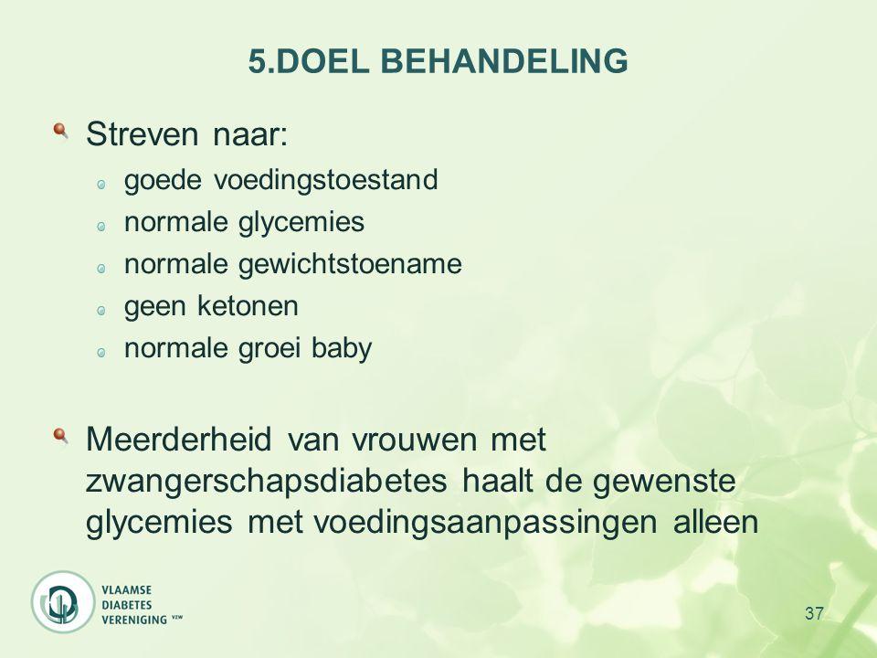 37 5.DOEL BEHANDELING Streven naar: goede voedingstoestand normale glycemies normale gewichtstoename geen ketonen normale groei baby Meerderheid van v