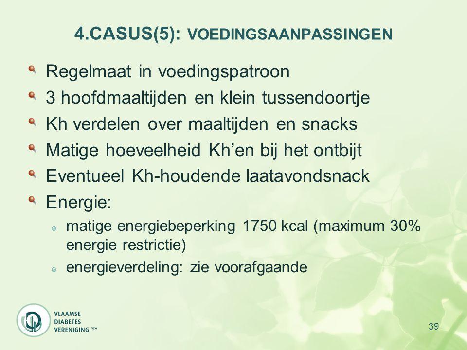 39 4.CASUS(5): VOEDINGSAANPASSINGEN Regelmaat in voedingspatroon 3 hoofdmaaltijden en klein tussendoortje Kh verdelen over maaltijden en snacks Matige