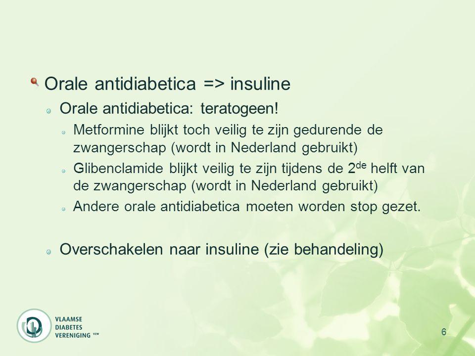 6 Orale antidiabetica => insuline Orale antidiabetica: teratogeen! Metformine blijkt toch veilig te zijn gedurende de zwangerschap (wordt in Nederland