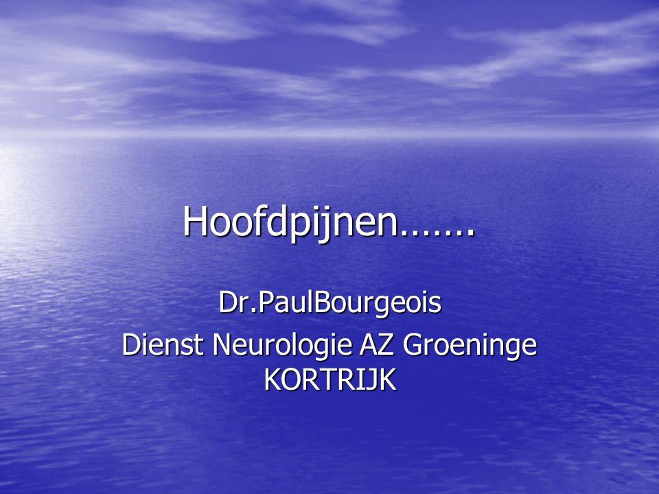 Hoofdpijnen……. Dr.PaulBourgeois Dienst Neurologie AZ Groeninge KORTRIJK