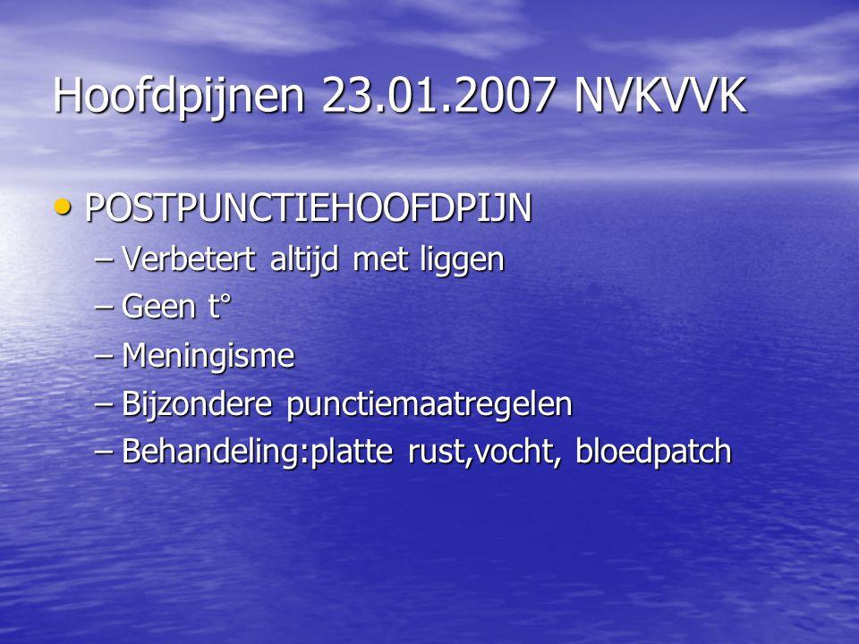 Hoofdpijnen 23.01.2007 NVKVVK POSTPUNCTIEHOOFDPIJN POSTPUNCTIEHOOFDPIJN –Verbetert altijd met liggen –Geen t° –Meningisme –Bijzondere punctiemaatregel