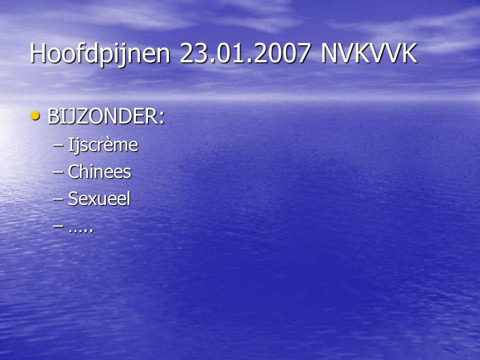 Hoofdpijnen 23.01.2007 NVKVVK BIJZONDER: BIJZONDER: –Ijscrème –Chinees –Sexueel –…..