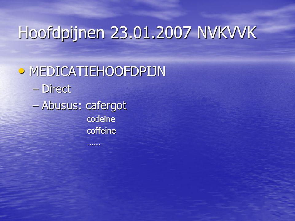 Hoofdpijnen 23.01.2007 NVKVVK MEDICATIEHOOFDPIJN MEDICATIEHOOFDPIJN –Direct –Abusus: cafergot codeine codeine coffeine coffeine …… ……
